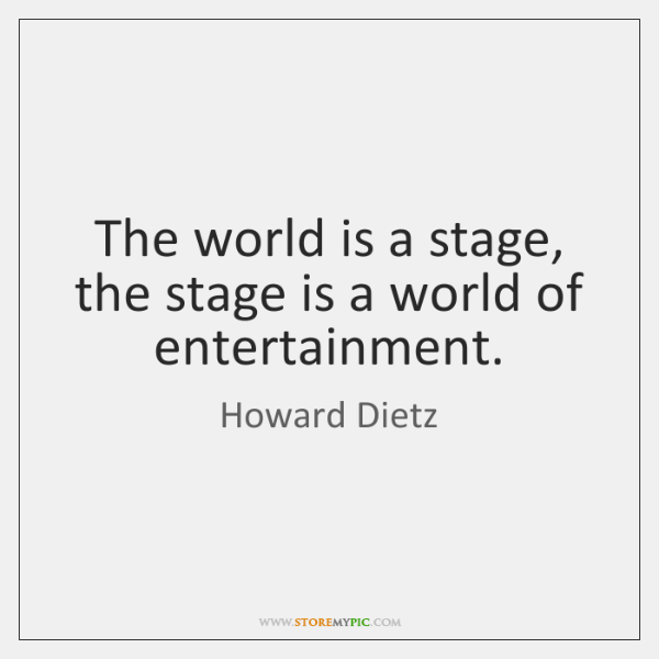 The world is a stage, the stage is a world of entertainment.