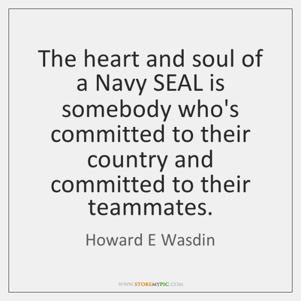The heart and soul of a Navy SEAL is somebody who's committed ...