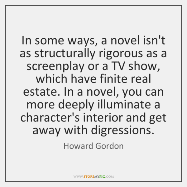 In some ways, a novel isn't as structurally rigorous as a screenplay ...