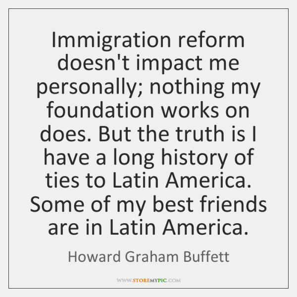 Immigration reform doesn't impact me personally; nothing my foundation works on does. ...