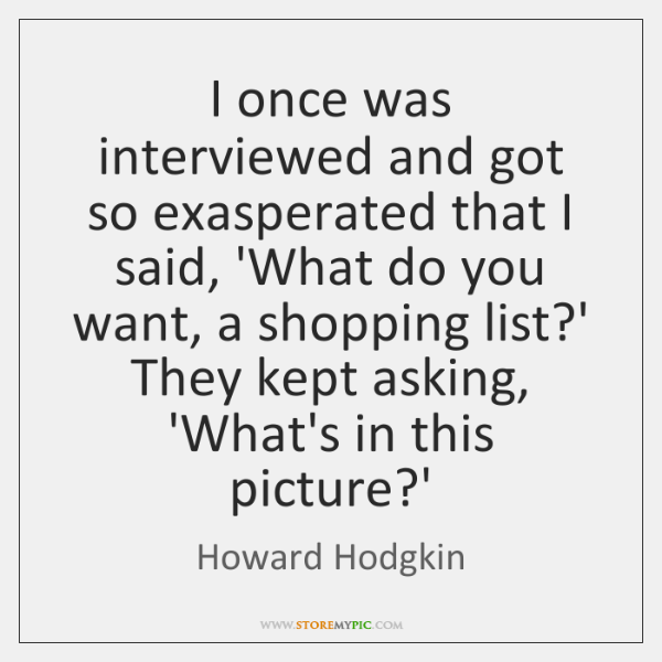 I once was interviewed and got so exasperated that I said, 'What ...