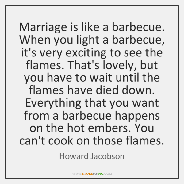 Marriage is like a barbecue. When you light a barbecue, it's very ...