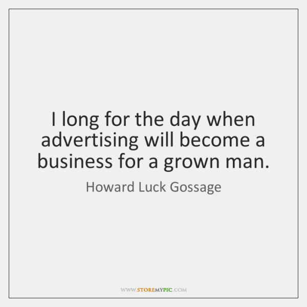 I long for the day when advertising will become a business for ...