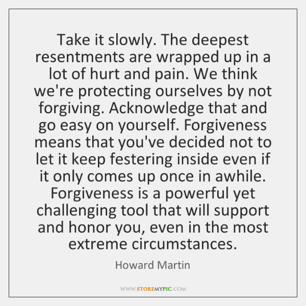 Take it slowly. The deepest resentments are wrapped up in a lot ...