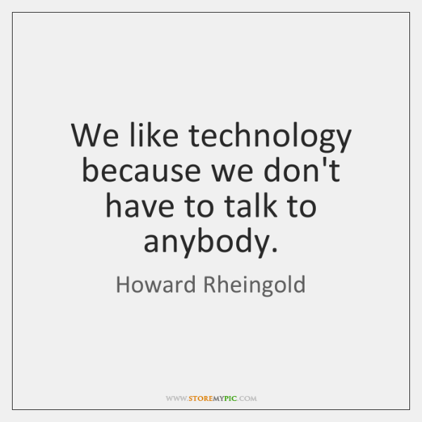 We like technology because we don't have to talk to anybody.