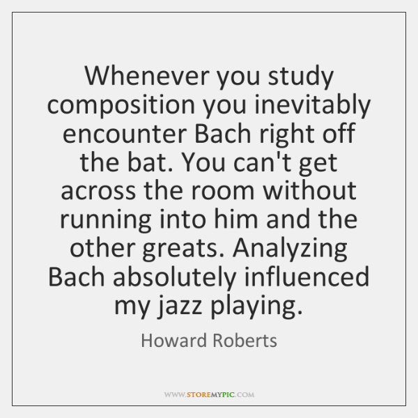 Whenever you study composition you inevitably encounter Bach right off the bat. ...