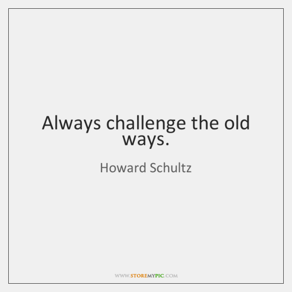 Always challenge the old ways.