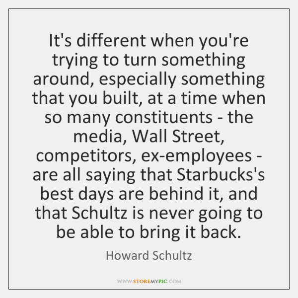 It's different when you're trying to turn something around, especially something that ...