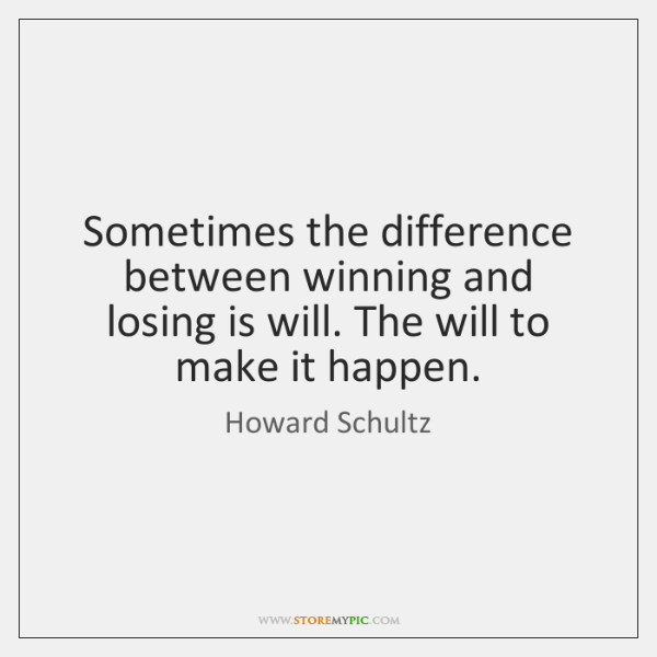 Sometimes the difference between winning and losing is will. The will to ...