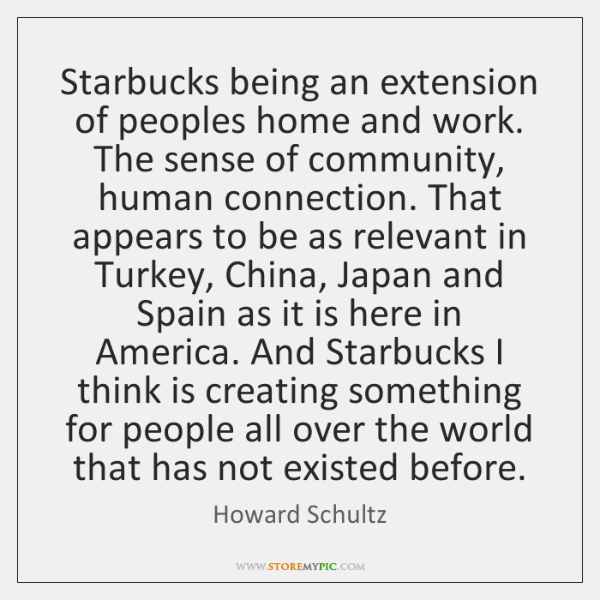 Starbucks being an extension of peoples home and work. The sense of ...