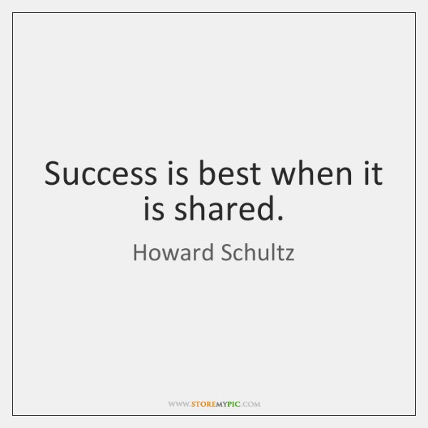 Success is best when it is shared.