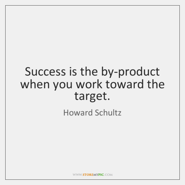 Success is the by-product when you work toward the target.