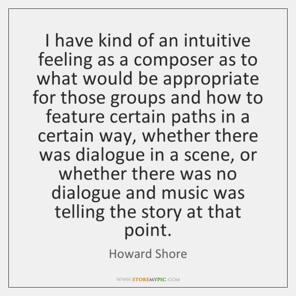 I have kind of an intuitive feeling as a composer as to ...