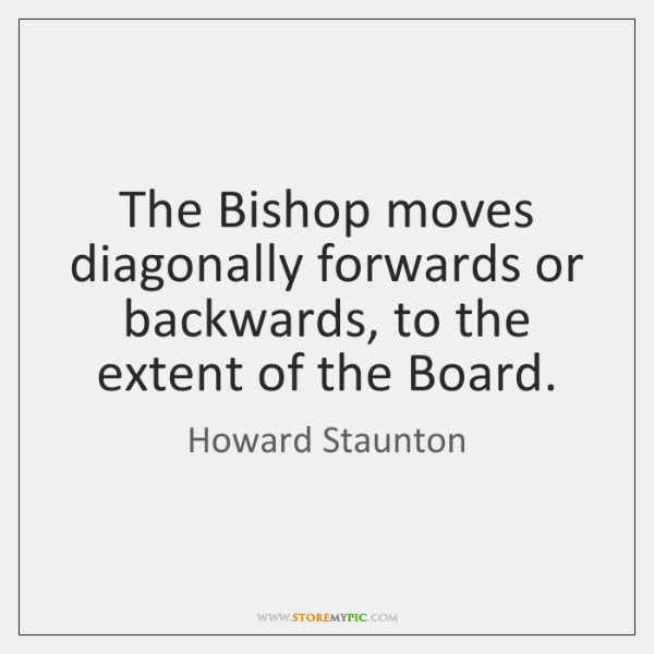 The Bishop moves diagonally forwards or backwards, to the extent of the ...
