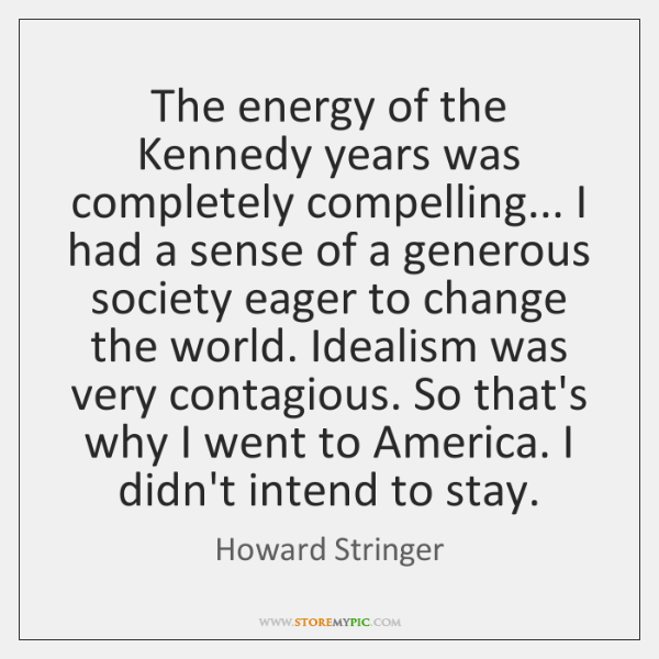 The energy of the Kennedy years was completely compelling... I had a ...