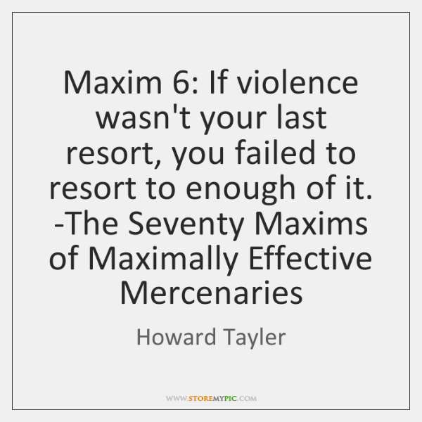 Maxim 6: If violence wasn't your last resort, you failed to resort to ...