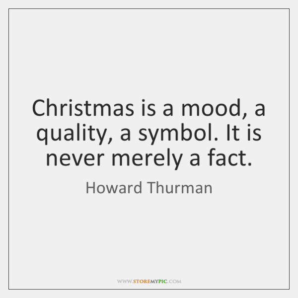 Christmas is a mood, a quality, a symbol. It is never merely ...