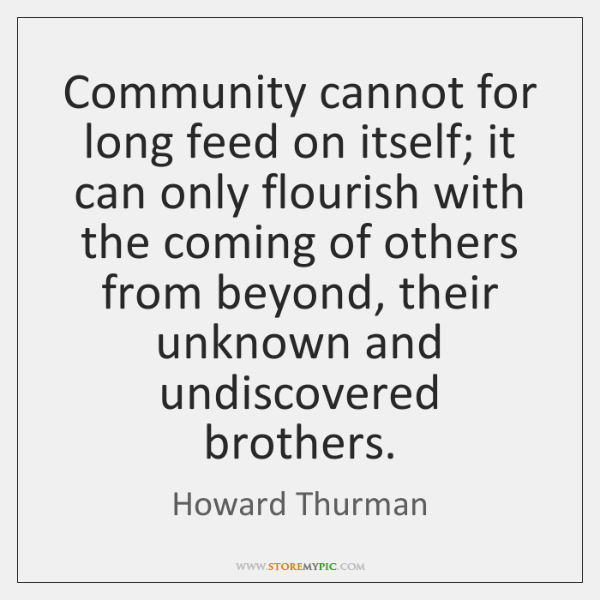 Community cannot for long feed on itself; it can only flourish with ...