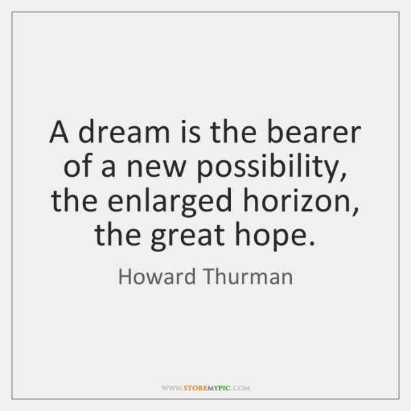 A dream is the bearer of a new possibility, the enlarged horizon, ...