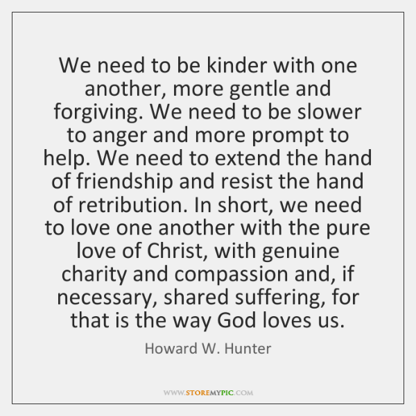 We need to be kinder with one another, more gentle and forgiving. ...