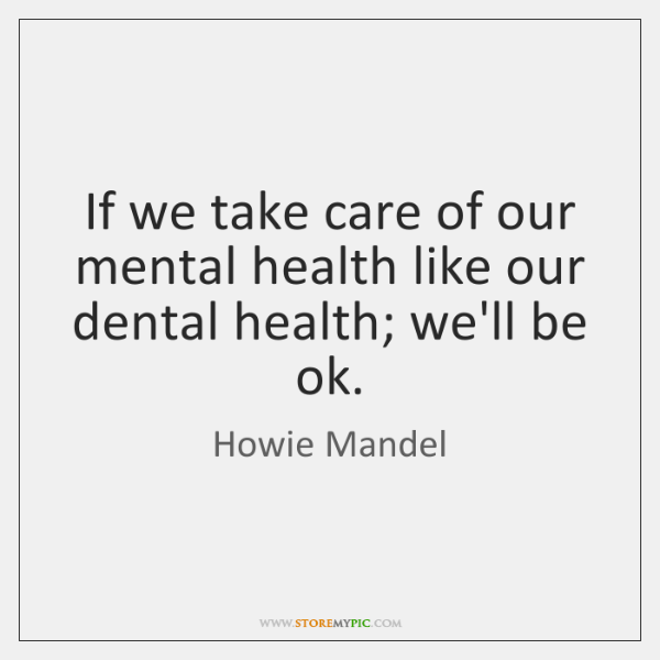 If we take care of our mental health like our dental health; ...