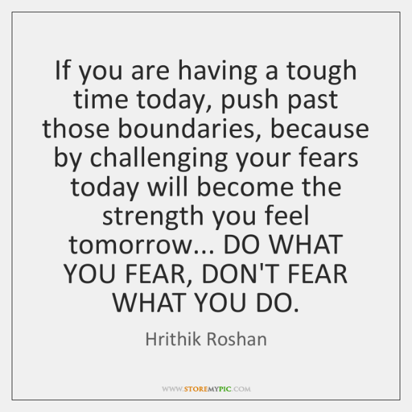 If you are having a tough time today, push past those boundaries, ...