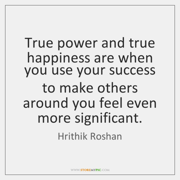 True power and true happiness are when you use your success to ...
