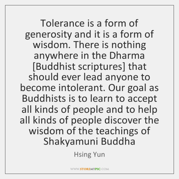 Tolerance is a form of generosity and it is a form of ...