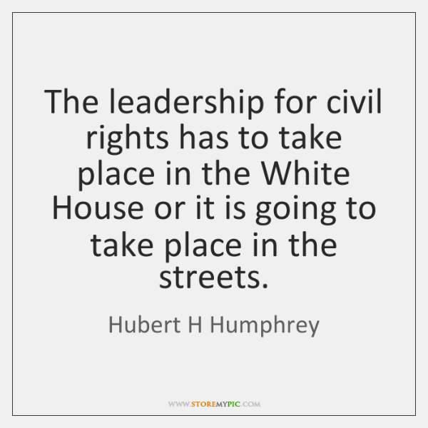 The leadership for civil rights has to take place in the White ...
