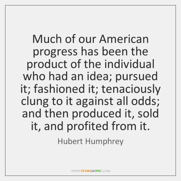 Much of our American progress has been the product of the individual ...