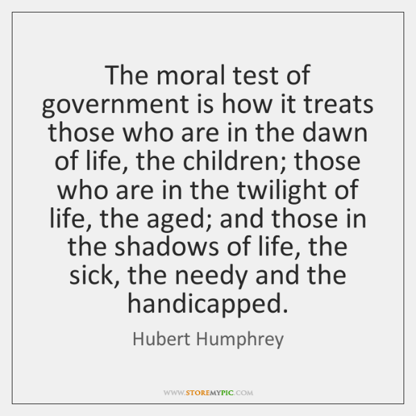 The moral test of government is how it treats those who are ...