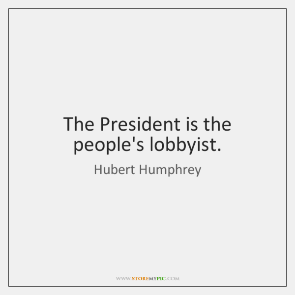 The President is the people's lobbyist.
