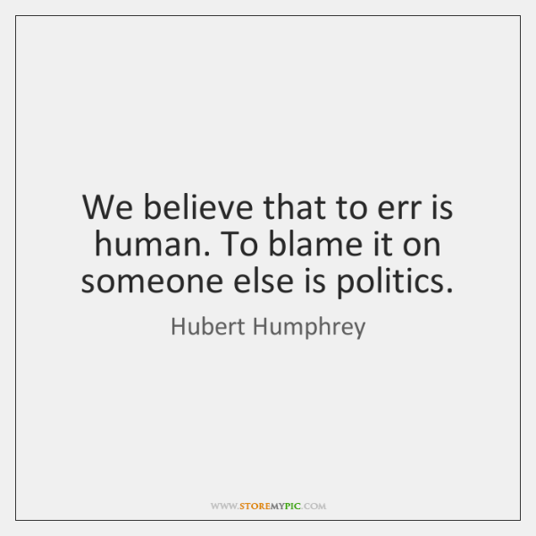 We believe that to err is human. To blame it on someone ...