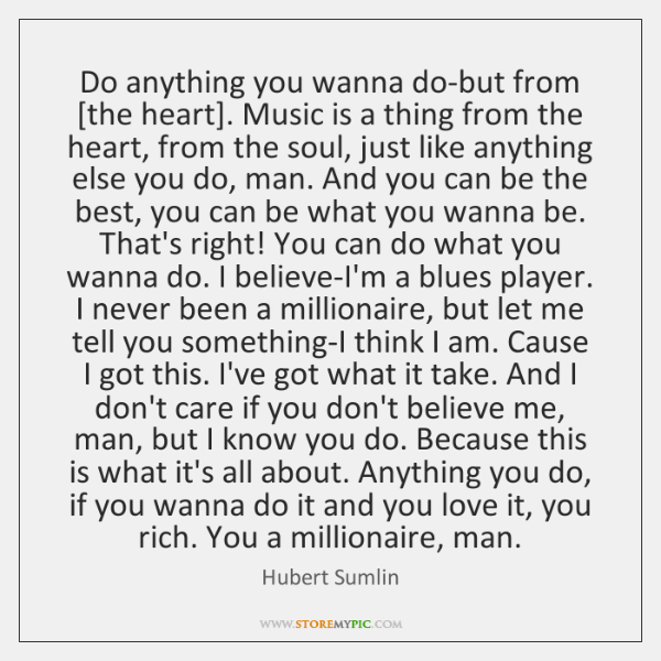 Do anything you wanna do-but from [the heart]. Music is a thing ...