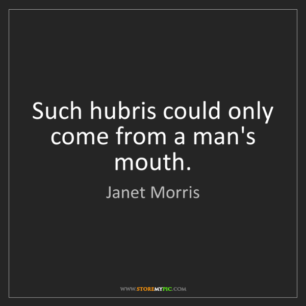 Janet Morris: Such hubris could only come from a man's mouth.
