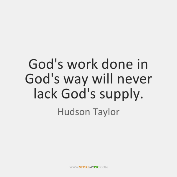 God's work done in God's way will never lack God's supply.