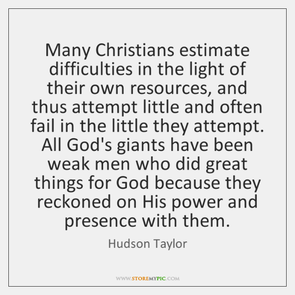 Many Christians estimate difficulties in the light of their own resources, and ...