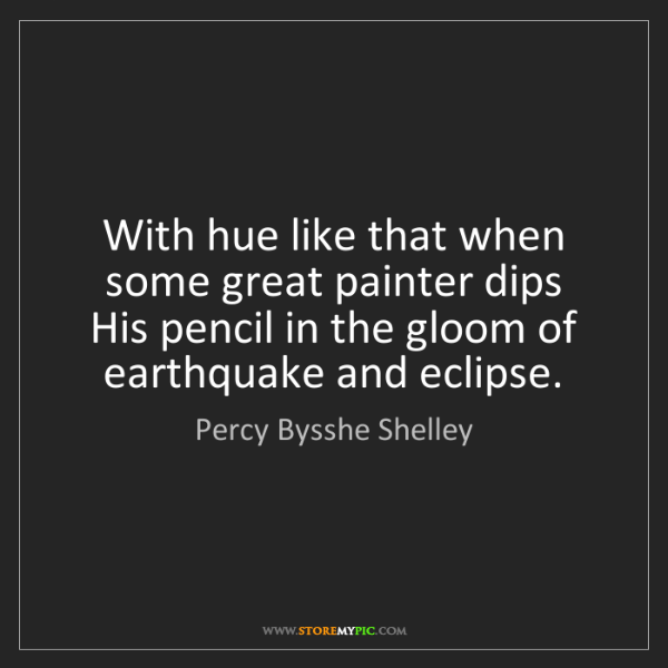 Percy Bysshe Shelley: With hue like that when some great painter dips   His...
