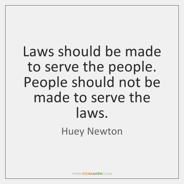 Laws should be made to serve the people. People should not be ...