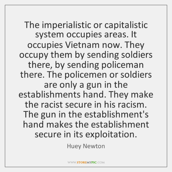 The imperialistic or capitalistic system occupies areas. It occupies Vietnam now. They ...