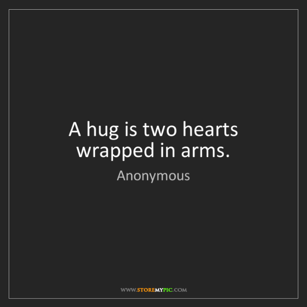 Anonymous: A hug is two hearts wrapped in arms.