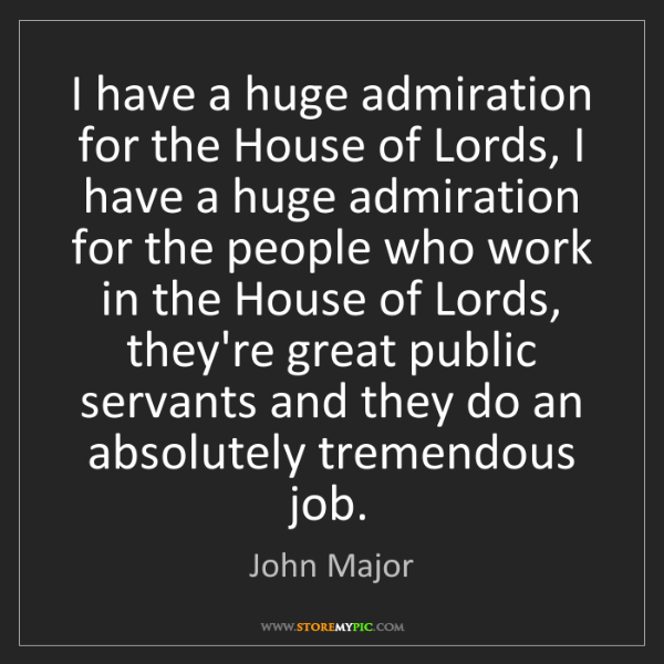 John Major: I have a huge admiration for the House of Lords, I have...