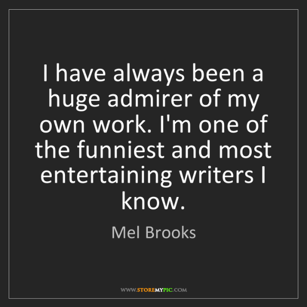 Mel Brooks: I have always been a huge admirer of my own work. I'm...