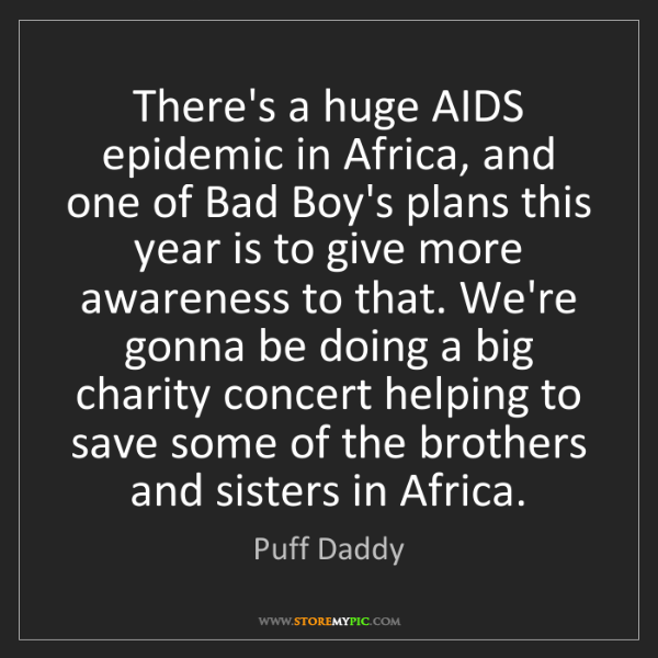 Puff Daddy: There's a huge AIDS epidemic in Africa, and one of Bad...