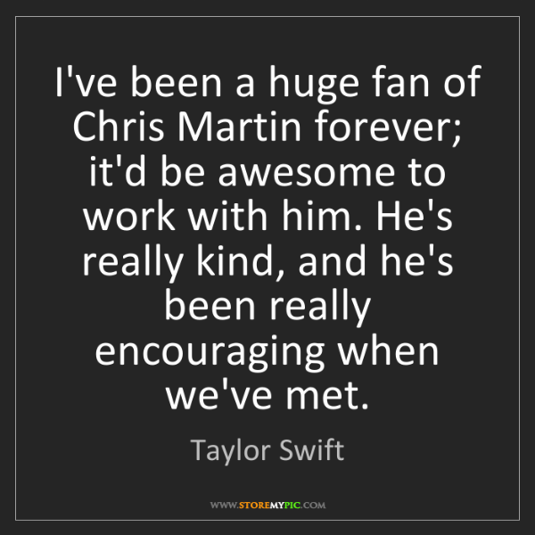 Taylor Swift: I've been a huge fan of Chris Martin forever; it'd be...