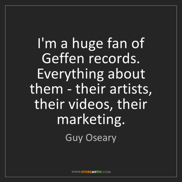 Guy Oseary: I'm a huge fan of Geffen records. Everything about them...