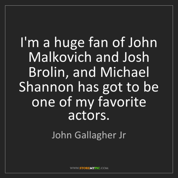 John Gallagher Jr: I'm a huge fan of John Malkovich and Josh Brolin, and...