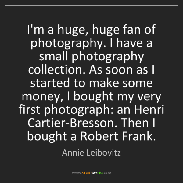 Annie Leibovitz: I'm a huge, huge fan of photography. I have a small photography...