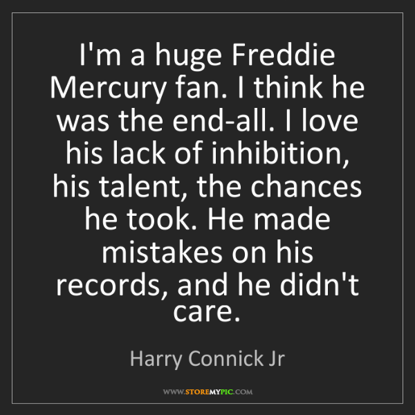Harry Connick Jr: I'm a huge Freddie Mercury fan. I think he was the end-all....