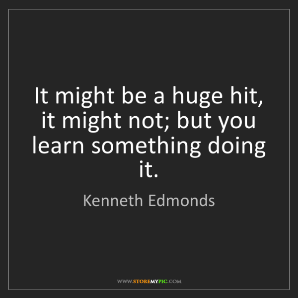 Kenneth Edmonds: It might be a huge hit, it might not; but you learn something...